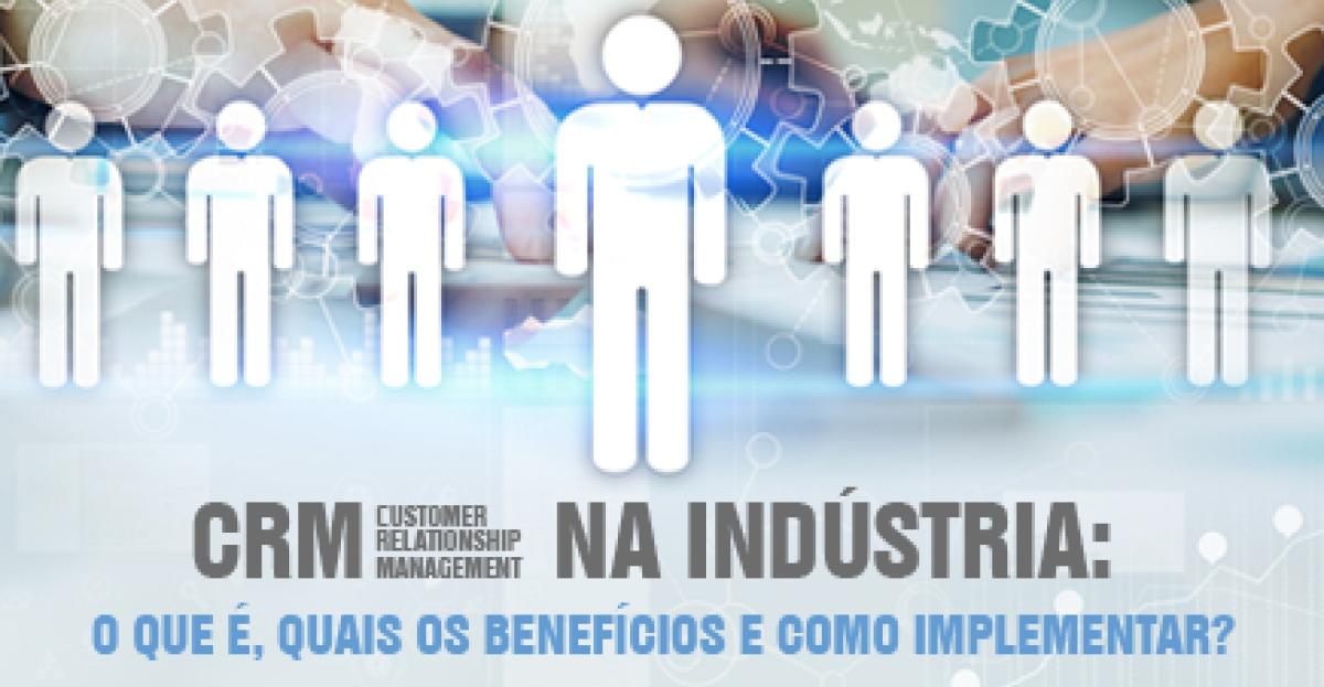 CRM na indústria: o que é, quais os benefícios e como implementar?