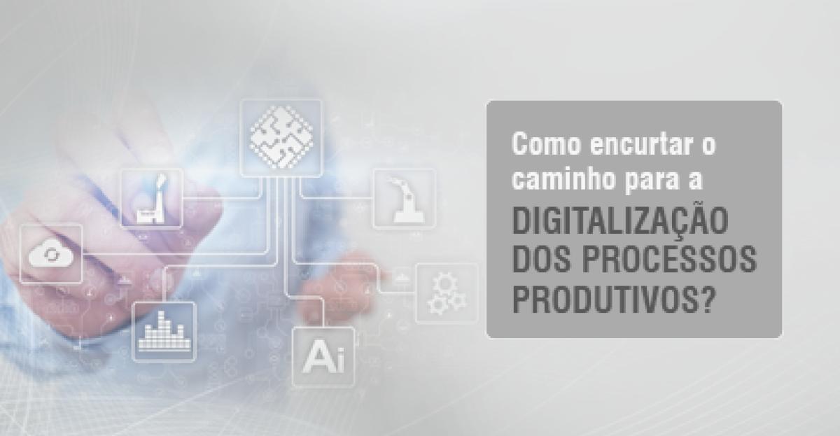 Como encurtar o caminho para a digitalização dos processos produtivos?